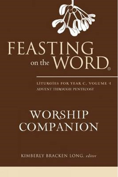 Feasting on the Word Worship Companion: Liturgies for Year C, Volume 1